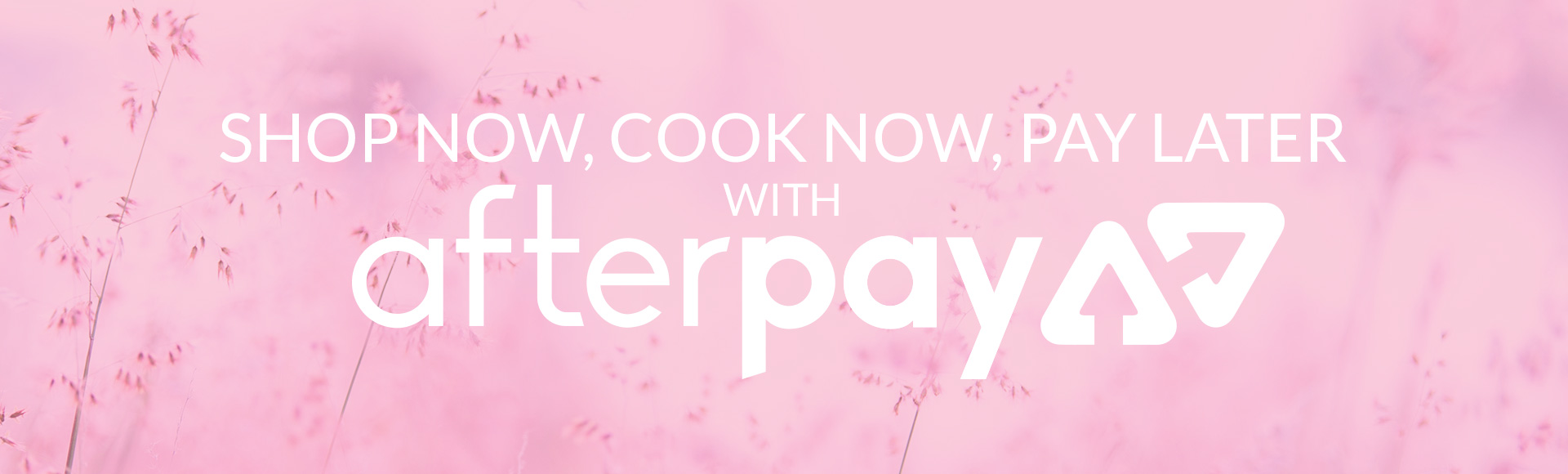 Shop Now. Cook Now. Pay Later with Afterpay