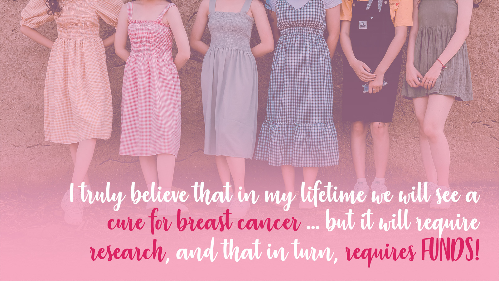 I truly believe that in my lifetime we will see a cure for breast cancer ... But it will require research, and that in turn, requires FUNDS!